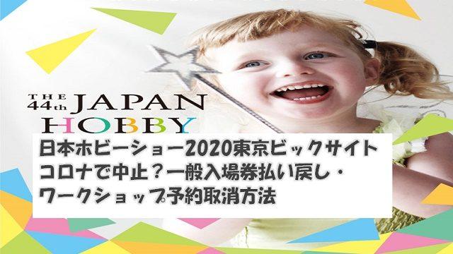日本ホビーショー2020東京ビックサイトコロナで中止?一般入場券払い戻し・ワークショップ予約取消方法