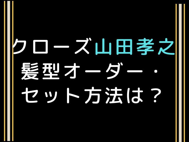 クローズ山田孝之髪型ロングのオーダー・セット方法は?整髪料はどこのメーカー?