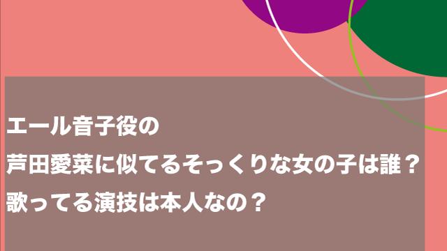 エール音子役の芦田愛菜に似てるそっくりな女の子は誰?歌ってる演技は本人なの?