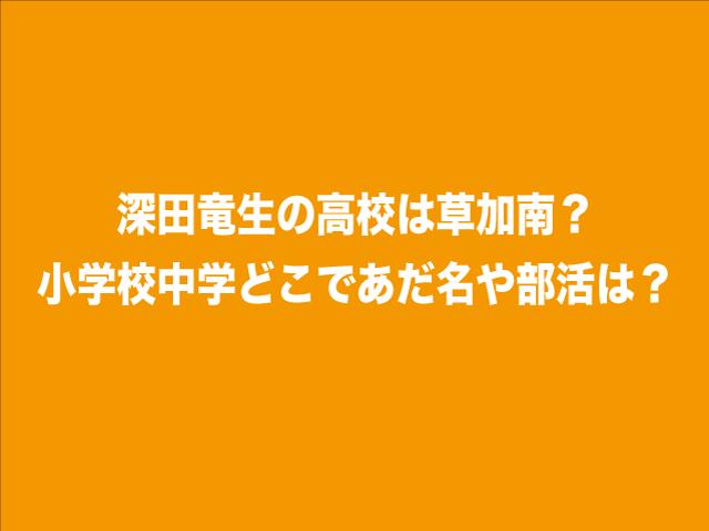 深田竜生の高校は草加南?小学校中学どこであだ名や部活は?