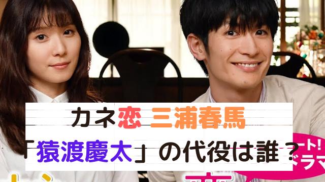 カネ恋 三浦春馬の代役「猿渡慶太」は誰?撮影や公開日は延期?