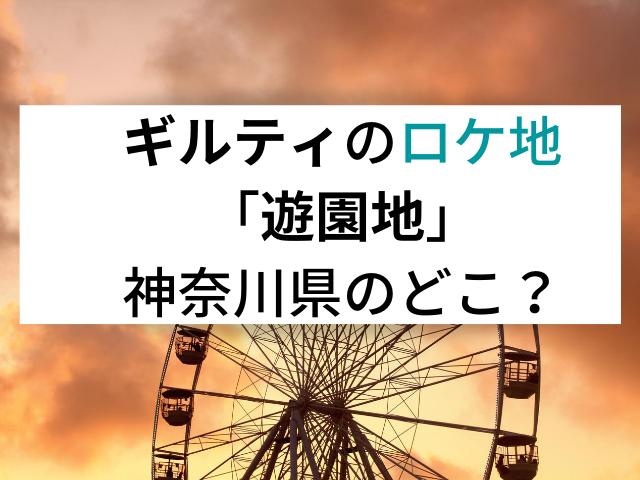ギルティのロケ地「遊園地」神奈川県のどこ?さがみ湖リゾートプレジャーフォレスト?