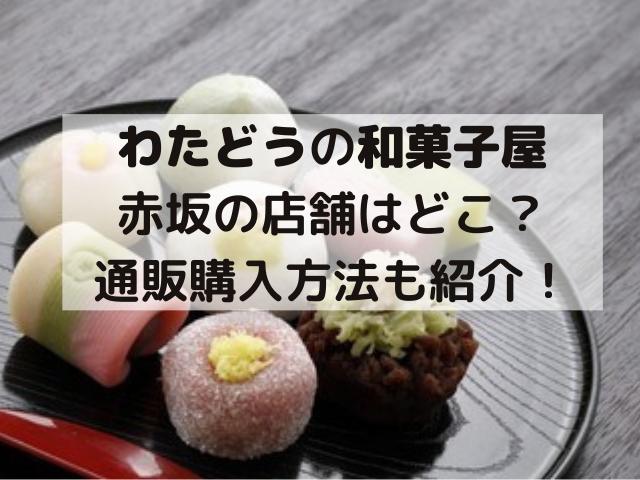 わたどう和菓子屋の赤坂店舗はどこ?通販購入方法も紹介!