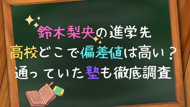 鈴木梨央の進学先の高校はどこで偏差値は高い?通っていた塾も徹底調査