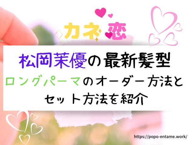 カネ恋 松岡茉優の最新髪型ロングパーマのオーダーセット方法を紹介