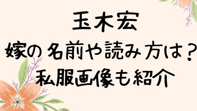 玉木宏の嫁の名前は?読み方や私服画像も紹介