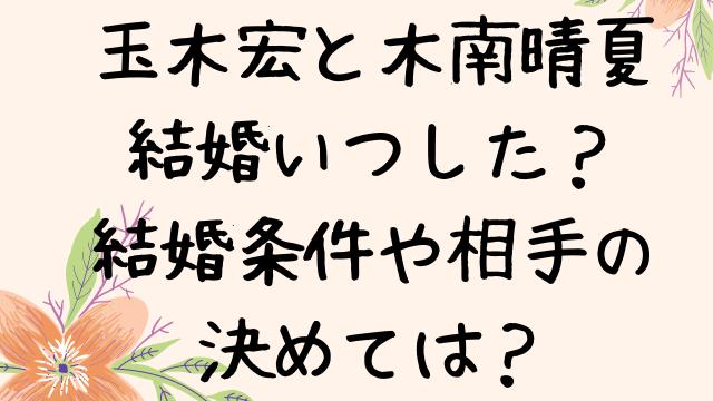 玉木宏は結婚いつした?条件や相手の決めては?