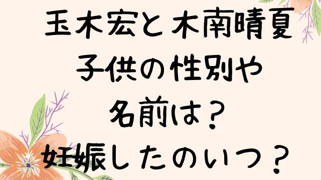 玉木宏の子供の性別や名前は?妊娠したのいつ?