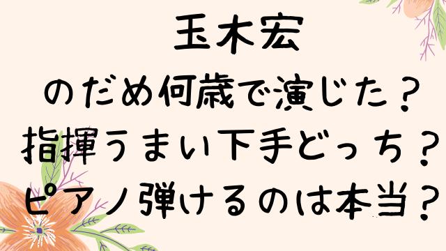 玉木宏はのだめ何歳で演じた?指揮うまい下手どっちでピアノ弾けるのは本当?