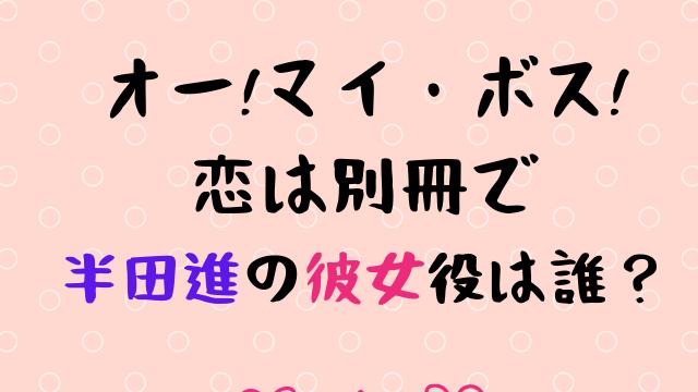 ボス恋 半田進の彼女役は誰?結婚する?