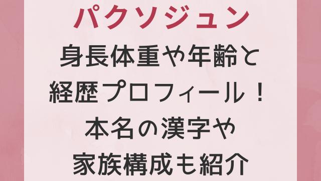 パクソジュン身長体重や年齢と経歴プロフィール!本名の漢字や家族構成も紹介