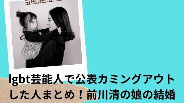 lgbt芸能人で公表カミングアウトした人まとめ!前川清の娘の結婚相手は誰?