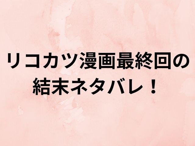リコカツ漫画最終回の結末ネタバレ!咲と紘一はどうなる?