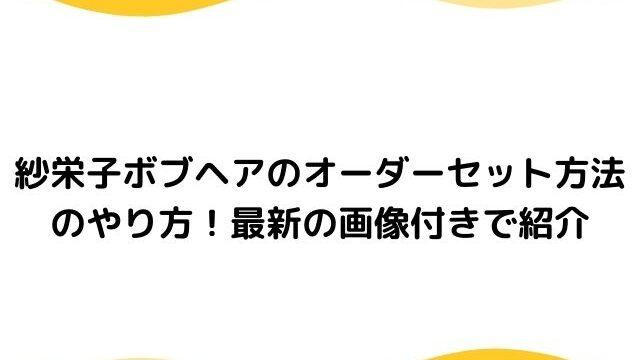 紗栄子ショートボブのオーダーセット方法のやり方!最新画像付きで紹介