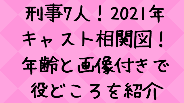 刑事7人キャスト2021相関図一覧!年齢と画像付きで紹介【シーズン7】